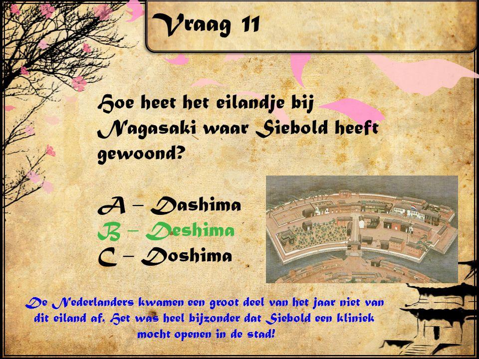 Vraag 11 Hoe heet het eilandje bij Nagasaki waar Siebold heeft gewoond A – Dashima. B – Deshima.