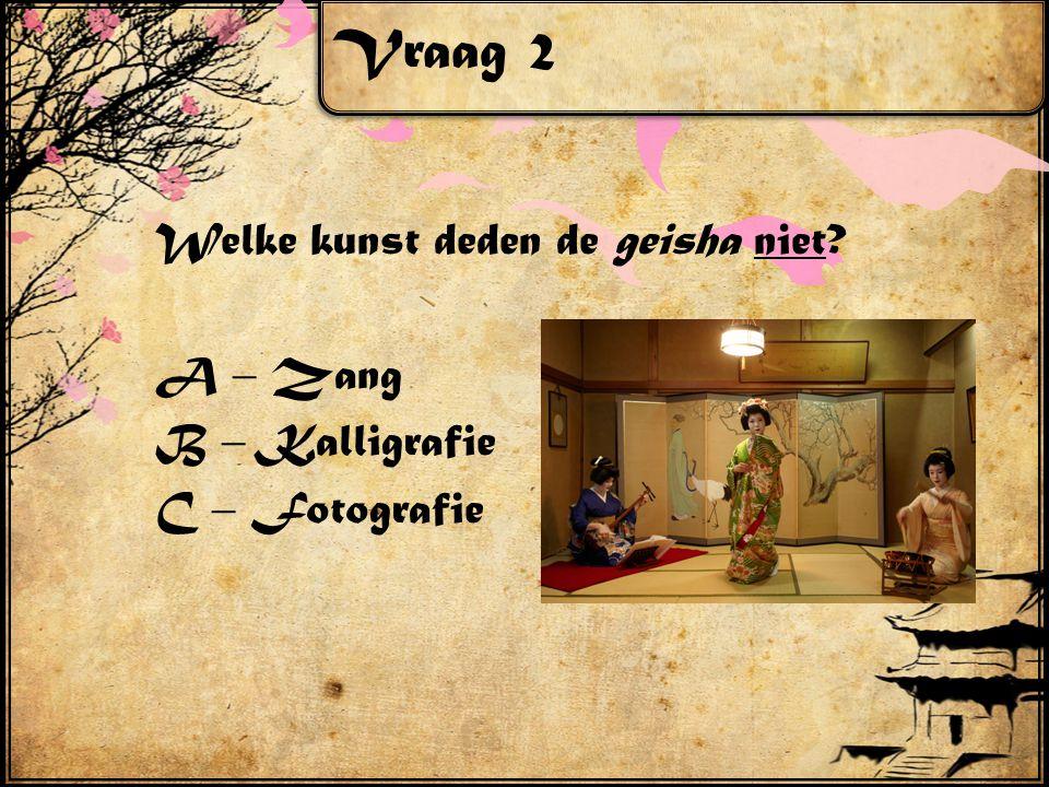 Vraag 2 Welke kunst deden de geisha niet A – Zang B – Kalligrafie C – Fotografie
