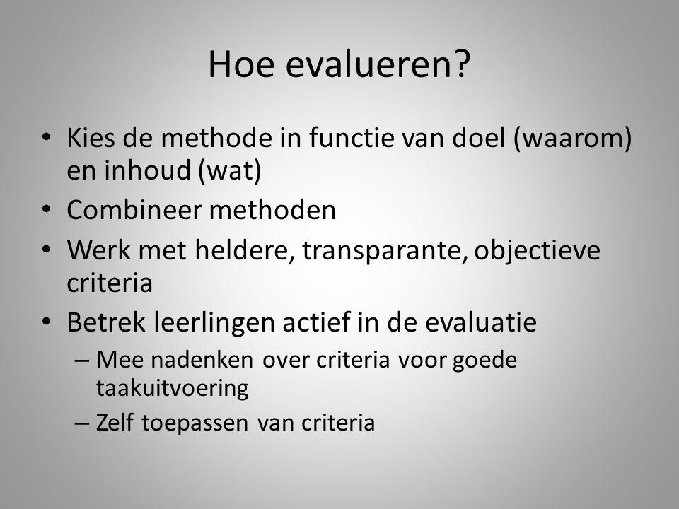 Hoe evalueren Kies de methode in functie van doel (waarom) en inhoud (wat) Combineer methoden. Werk met heldere, transparante, objectieve criteria.