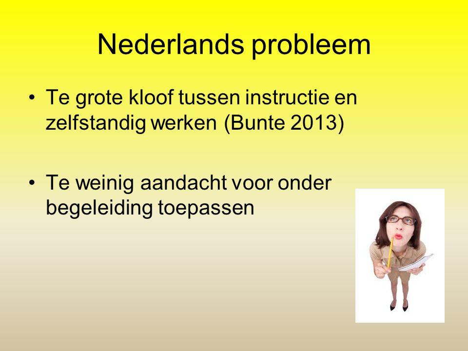 Nederlands probleem Te grote kloof tussen instructie en zelfstandig werken (Bunte 2013) Te weinig aandacht voor onder begeleiding toepassen.