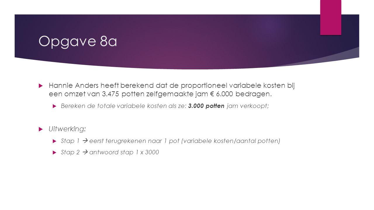 Opgave 8a Hannie Anders heeft berekend dat de proportioneel variabele kosten bij een omzet van 3.475 potten zelfgemaakte jam € 6.000 bedragen.