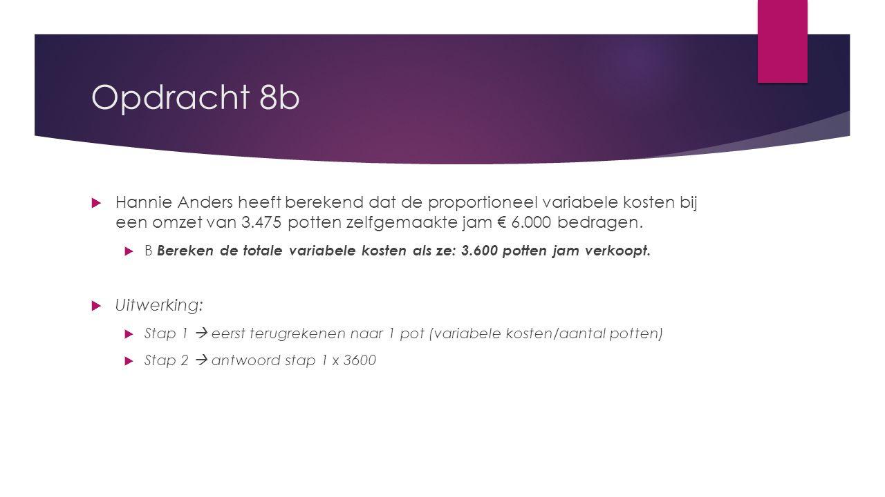 Opdracht 8b Hannie Anders heeft berekend dat de proportioneel variabele kosten bij een omzet van 3.475 potten zelfgemaakte jam € 6.000 bedragen.