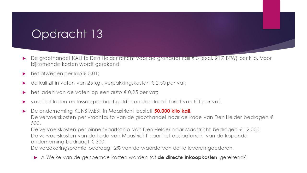 Opdracht 13 De groothandel KALI te Den Helder rekent voor de grondstof kali € 3 (excl. 21% BTW) per kilo. Voor bijkomende kosten wordt gerekend: