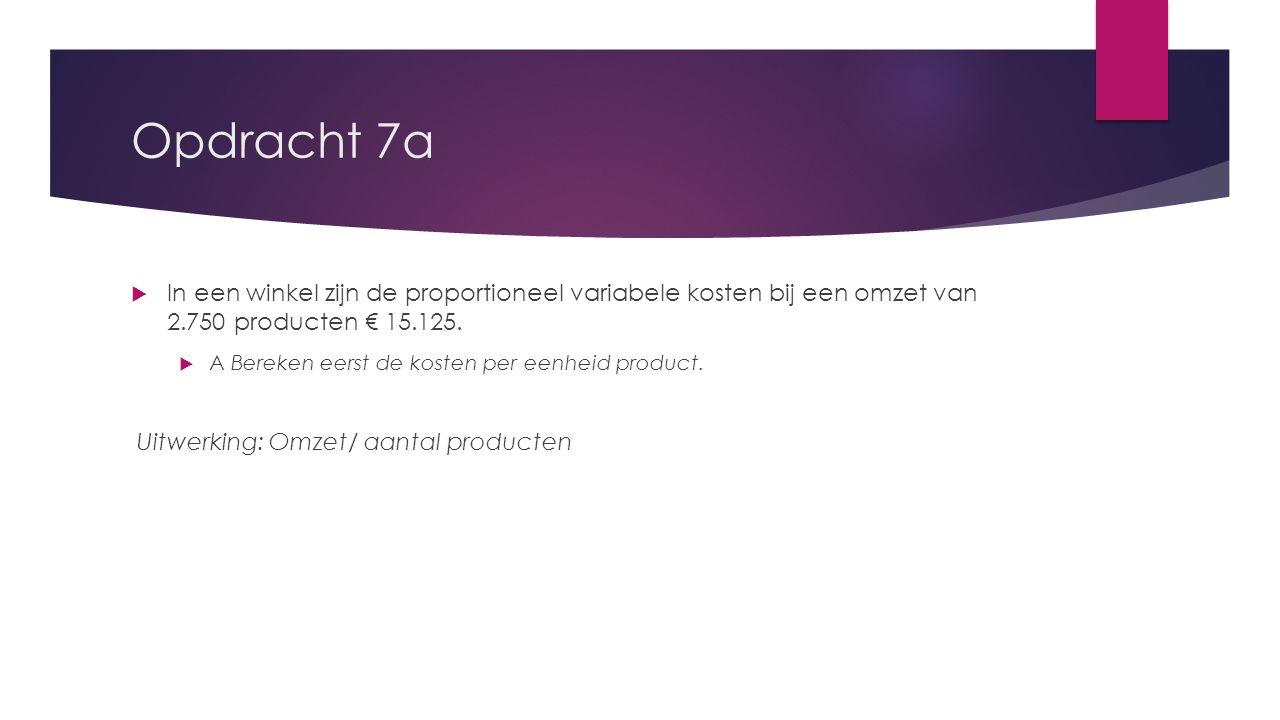 Opdracht 7a In een winkel zijn de proportioneel variabele kosten bij een omzet van 2.750 producten € 15.125.
