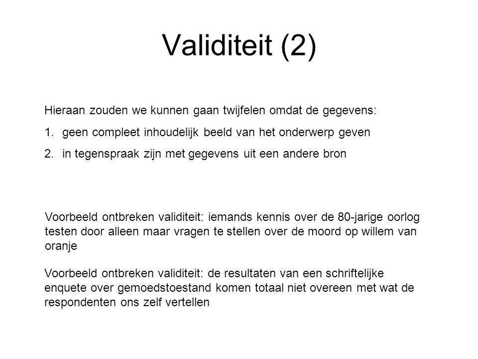 Validiteit (2) Hieraan zouden we kunnen gaan twijfelen omdat de gegevens: geen compleet inhoudelijk beeld van het onderwerp geven.