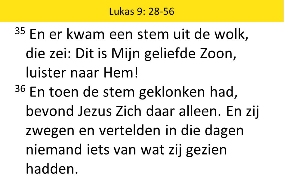 Lukas 9: 28-56 35 En er kwam een stem uit de wolk, die zei: Dit is Mijn geliefde Zoon, luister naar Hem!