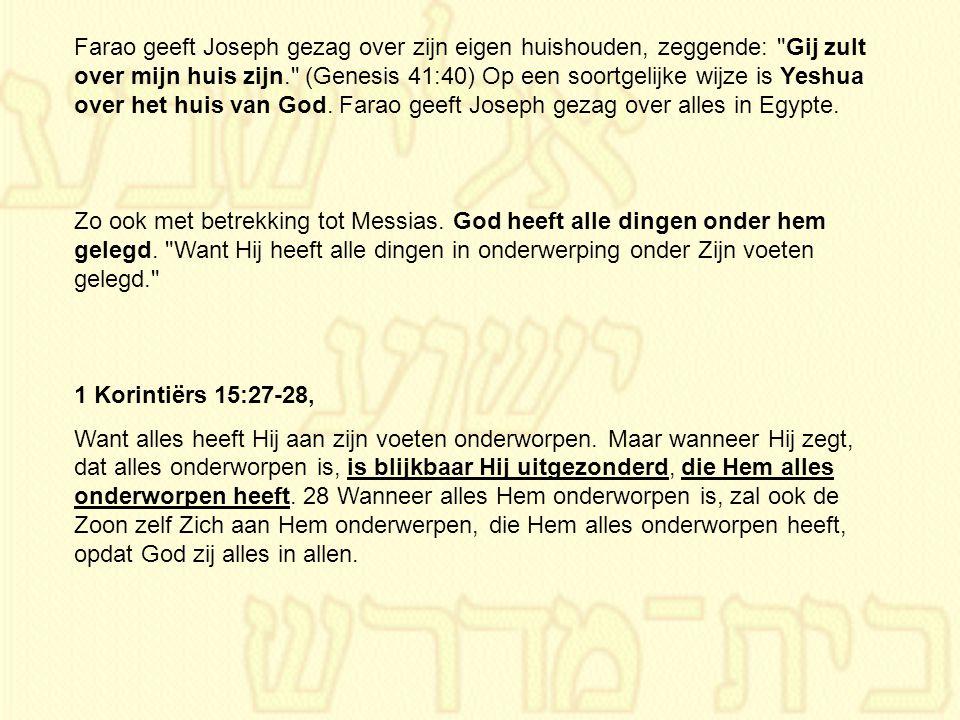 Farao geeft Joseph gezag over zijn eigen huishouden, zeggende: Gij zult over mijn huis zijn. (Genesis 41:40) Op een soortgelijke wijze is Yeshua over het huis van God. Farao geeft Joseph gezag over alles in Egypte.