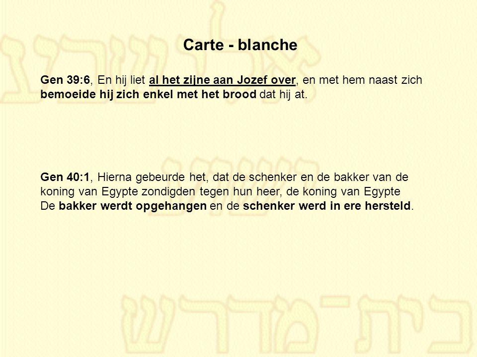 Carte - blanche Gen 39:6, En hij liet al het zijne aan Jozef over, en met hem naast zich bemoeide hij zich enkel met het brood dat hij at.