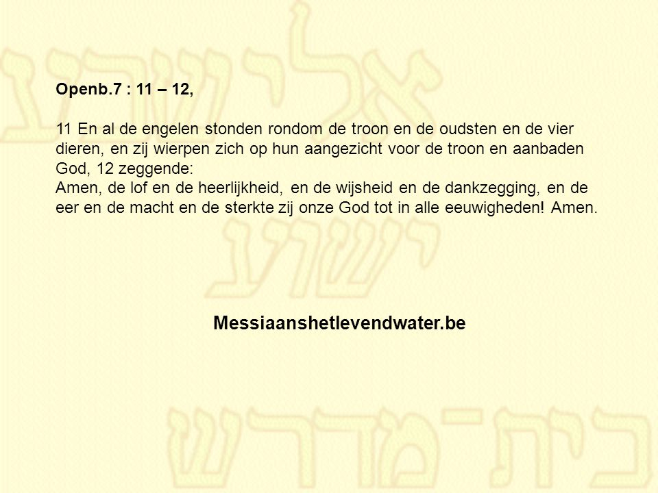Messiaanshetlevendwater.be Openb.7 : 11 – 12,