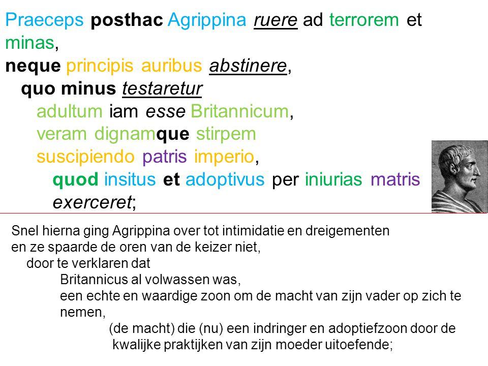 Praeceps posthac Agrippina ruere ad terrorem et minas,