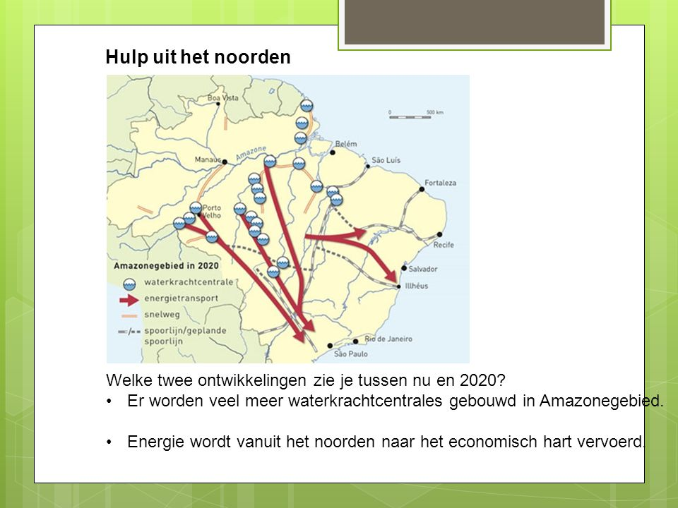 Hulp uit het noorden Welke twee ontwikkelingen zie je tussen nu en 2020 Er worden veel meer waterkrachtcentrales gebouwd in Amazonegebied.