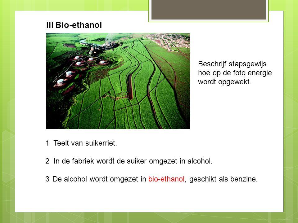 III Bio-ethanol Beschrijf stapsgewijs hoe op de foto energie wordt opgewekt. 1. 2. 3. Teelt van suikerriet.