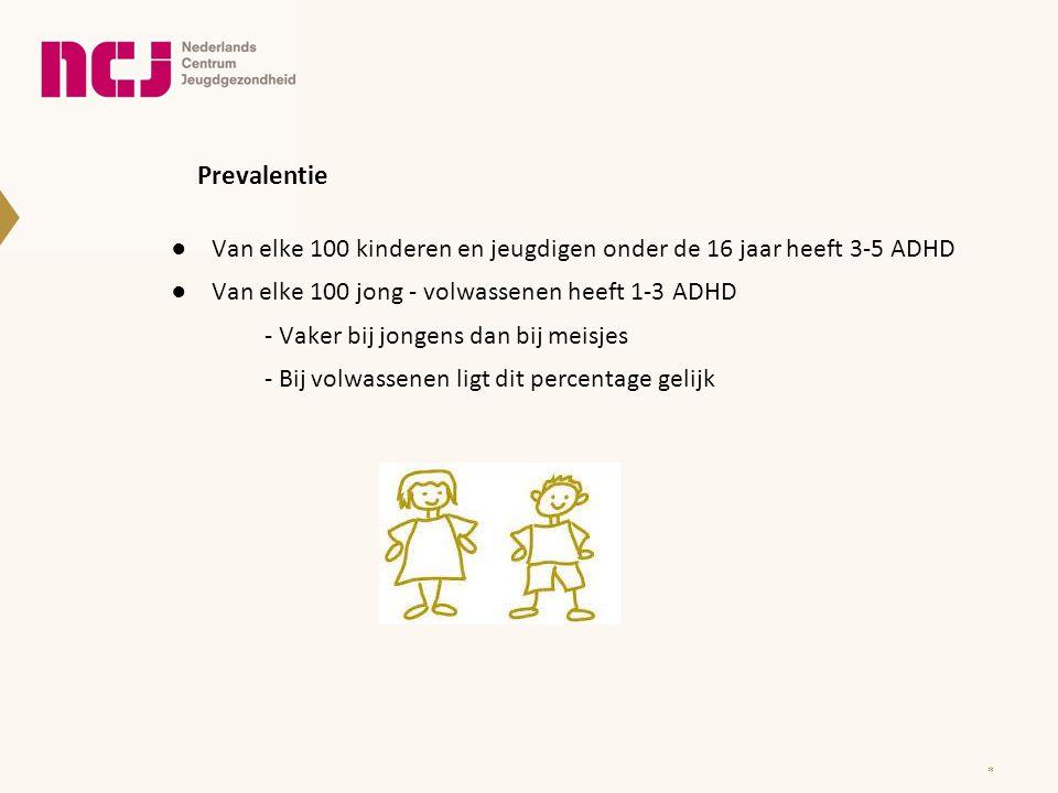 Prevalentie Van elke 100 kinderen en jeugdigen onder de 16 jaar heeft 3-5 ADHD. Van elke 100 jong - volwassenen heeft 1-3 ADHD.