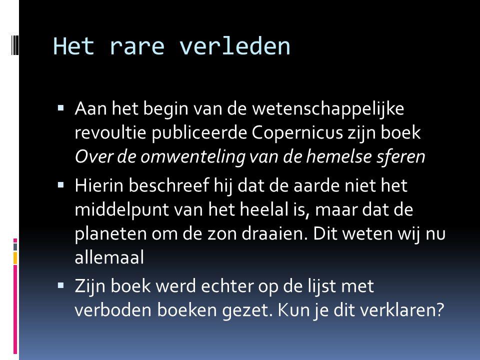 Het rare verleden Aan het begin van de wetenschappelijke revoultie publiceerde Copernicus zijn boek Over de omwenteling van de hemelse sferen.