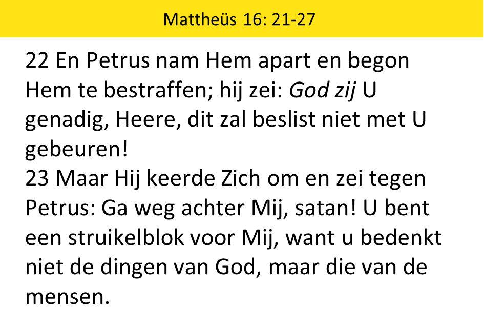 Mattheüs 16: 21-27 22 En Petrus nam Hem apart en begon Hem te bestraffen; hij zei: God zij U genadig, Heere, dit zal beslist niet met U gebeuren!