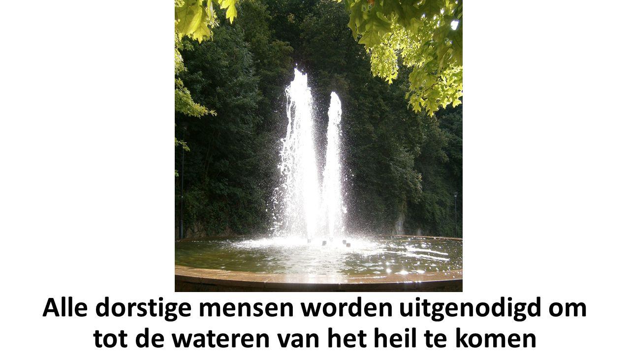 Alle dorstige mensen worden uitgenodigd om tot de wateren van het heil te komen