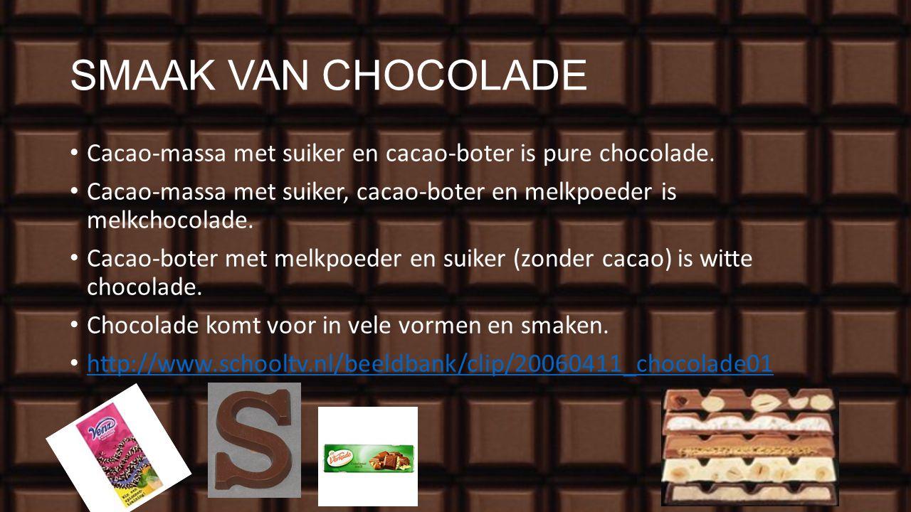 SMAAK VAN CHOCOLADE Cacao-massa met suiker en cacao-boter is pure chocolade. Cacao-massa met suiker, cacao-boter en melkpoeder is melkchocolade.