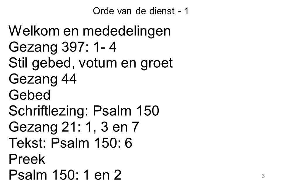 Welkom en mededelingen Gezang 397: 1- 4 Stil gebed, votum en groet