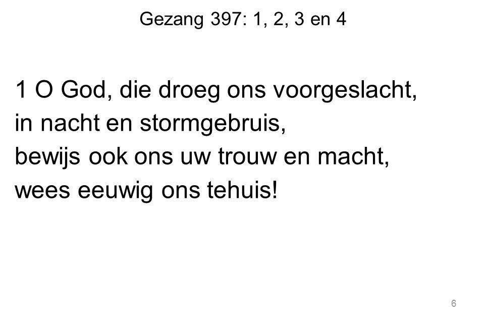 Gezang 397: 1, 2, 3 en 4 1 O God, die droeg ons voorgeslacht, in nacht en stormgebruis, bewijs ook ons uw trouw en macht, wees eeuwig ons tehuis.
