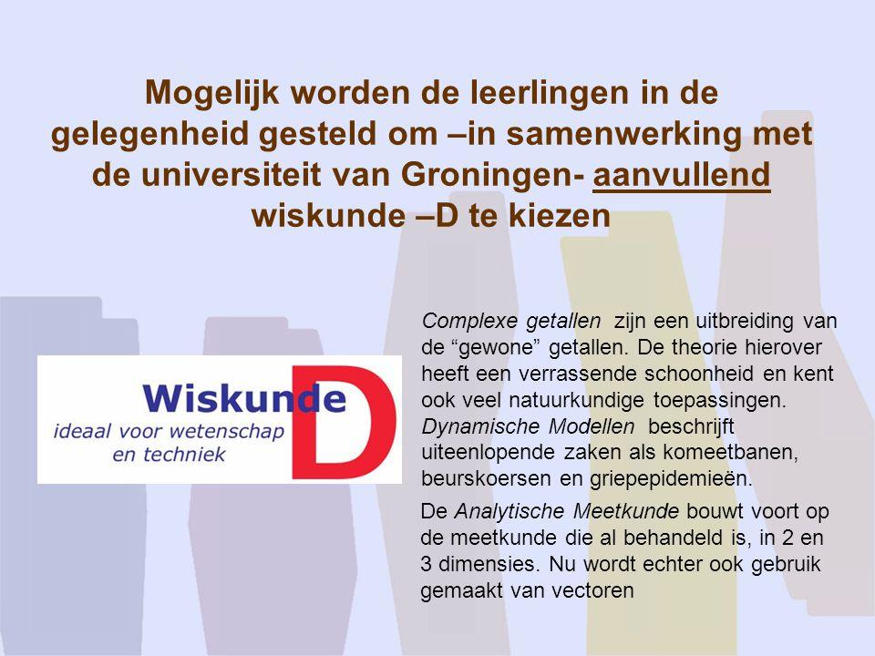 Mogelijk worden de leerlingen in de gelegenheid gesteld om –in samenwerking met de universiteit van Groningen- aanvullend wiskunde –D te kiezen