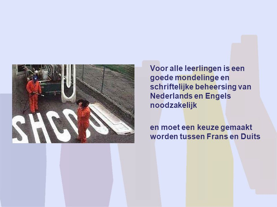 Voor alle leerlingen is een goede mondelinge en schriftelijke beheersing van Nederlands en Engels noodzakelijk en moet een keuze gemaakt worden tussen Frans en Duits