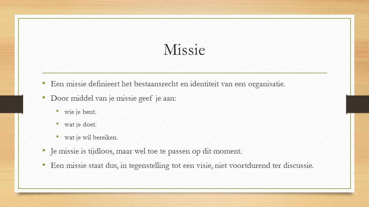 Missie Een missie definieert het bestaansrecht en identiteit van een organisatie. Door middel van je missie geef je aan: