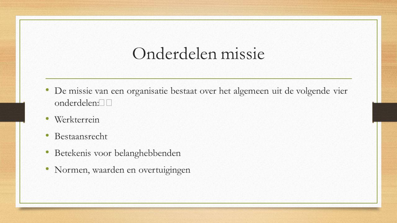 Onderdelen missie De missie van een organisatie bestaat over het algemeen uit de volgende vier onderdelen: