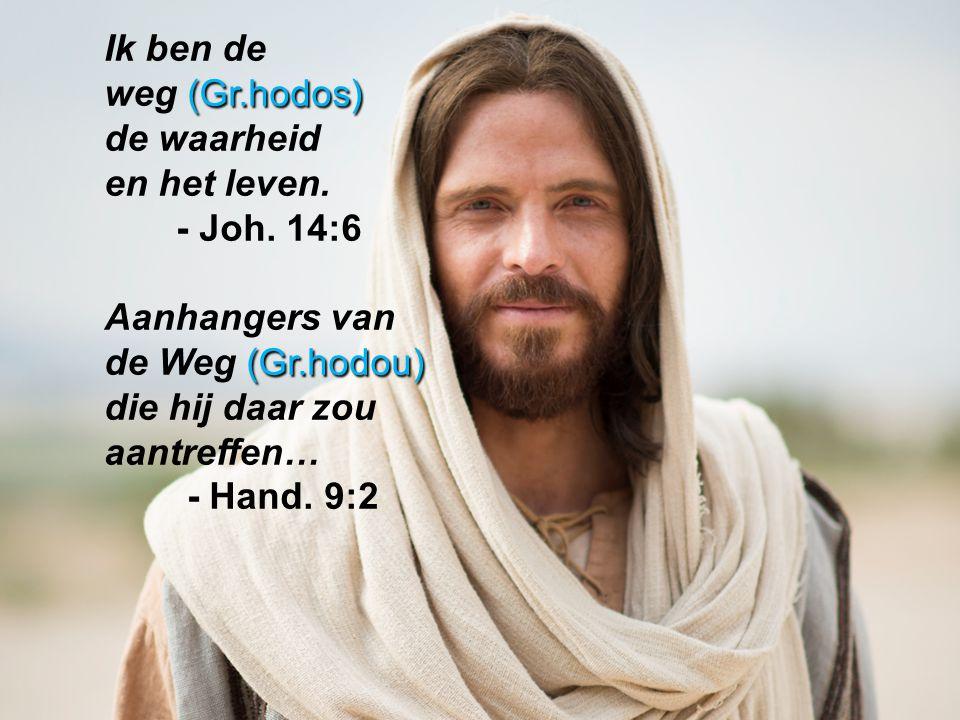 Ik ben de weg (Gr.hodos) de waarheid. en het leven. - Joh. 14:6. Aanhangers van. de Weg (Gr.hodou) die hij daar zou aantreffen…