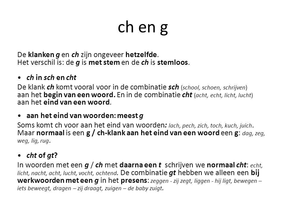 ch en g De klanken g en ch zijn ongeveer hetzelfde. Het verschil is: de g is met stem en de ch is stemloos.