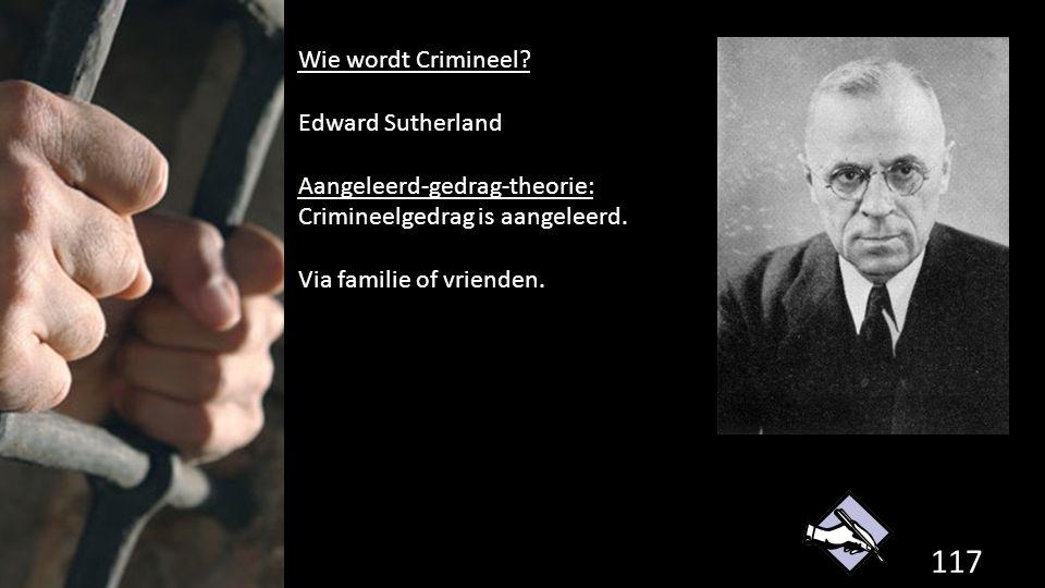 Wie wordt Crimineel Edward Sutherland. Aangeleerd-gedrag-theorie: Crimineelgedrag is aangeleerd. Via familie of vrienden.