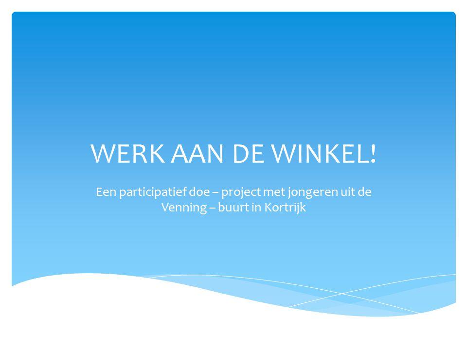 WERK AAN DE WINKEL! Een participatief doe – project met jongeren uit de Venning – buurt in Kortrijk