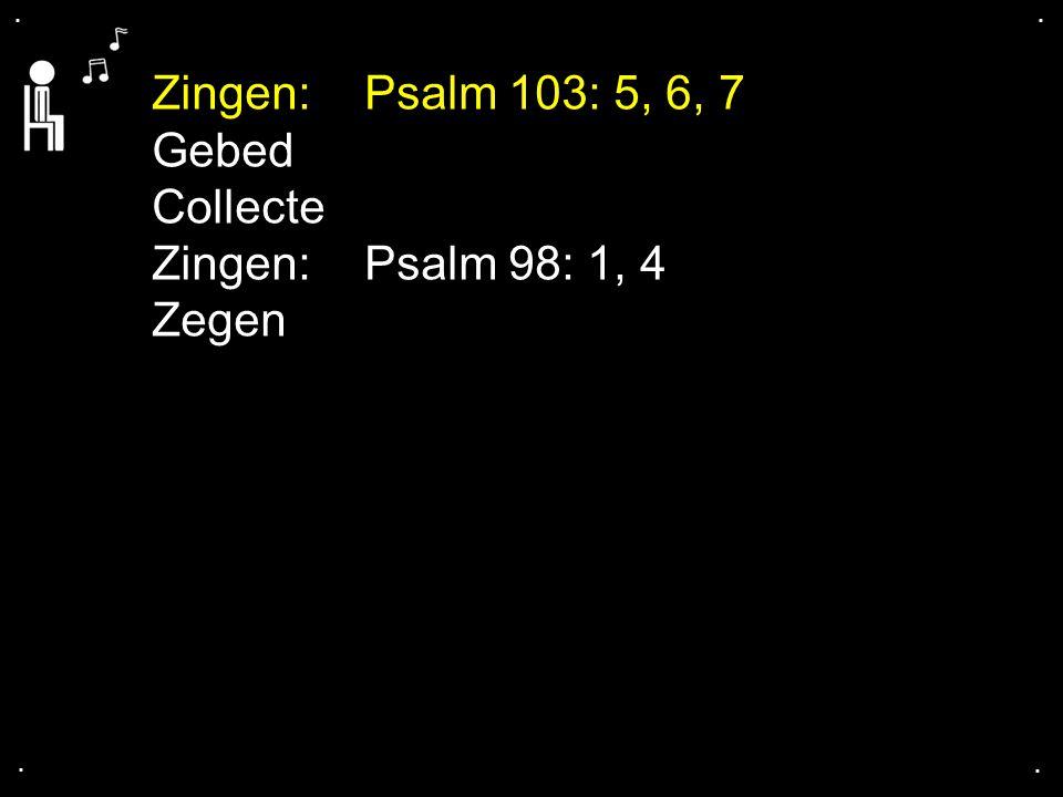 Zingen: Psalm 103: 5, 6, 7 Gebed Collecte Zingen: Psalm 98: 1, 4 Zegen