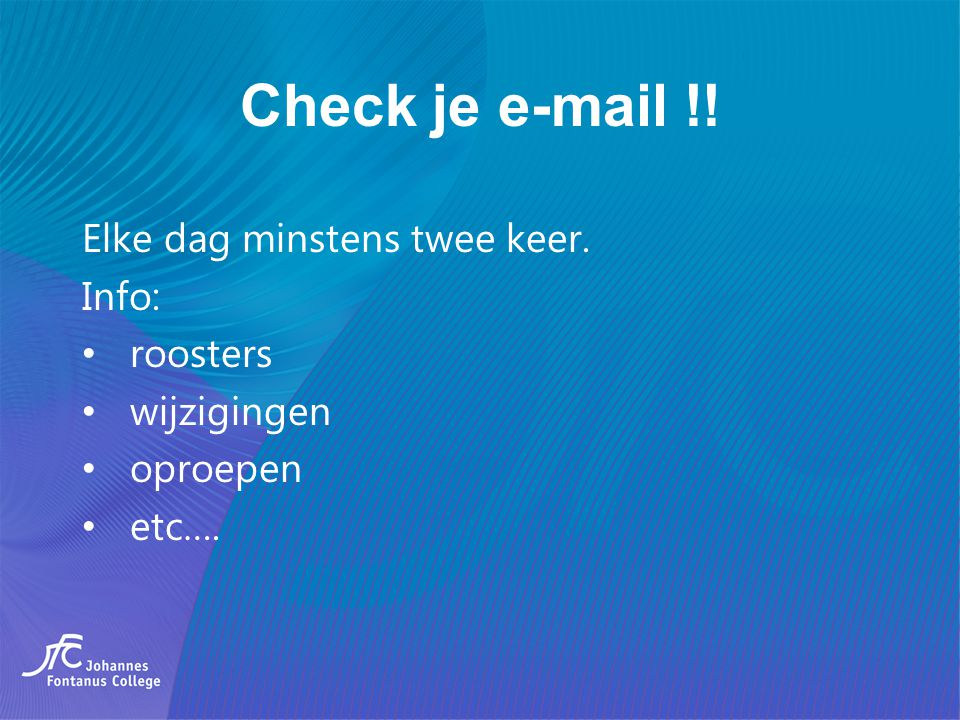 Check je e-mail !! Elke dag minstens twee keer. Info: roosters