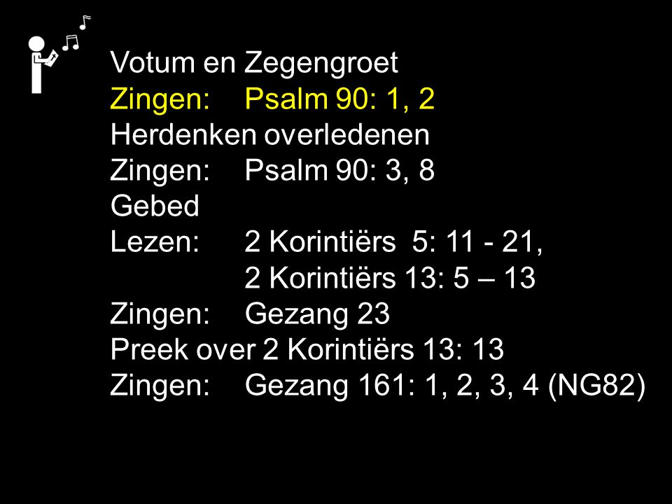 Votum en Zegengroet Zingen: Psalm 90: 1, 2. Herdenken overledenen. Zingen: Psalm 90: 3, 8. Gebed.