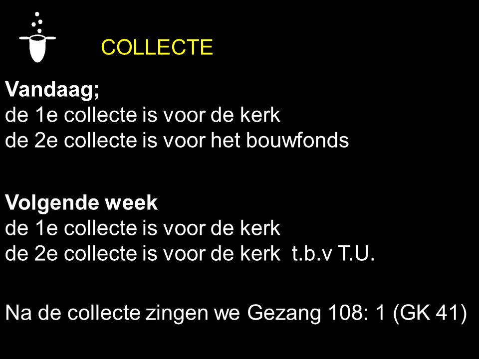 COLLECTE Vandaag; de 1e collecte is voor de kerk. de 2e collecte is voor het bouwfonds. Volgende week.
