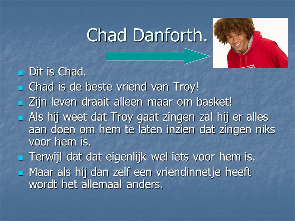 Chad Danforth. Dit is Chad. Chad is de beste vriend van Troy!