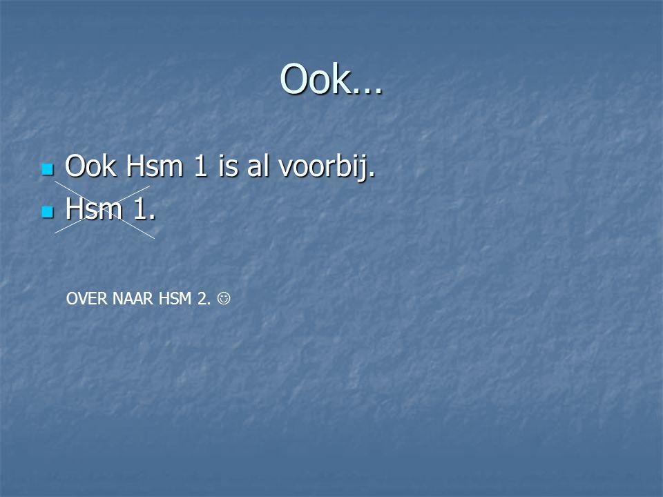 Ook… Ook Hsm 1 is al voorbij. Hsm 1. OVER NAAR HSM 2. 