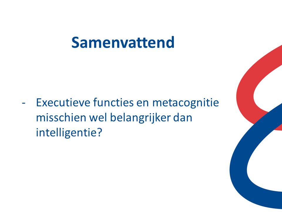 Samenvattend Executieve functies en metacognitie misschien wel belangrijker dan intelligentie