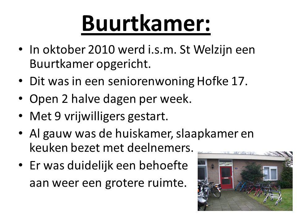 Buurtkamer: In oktober 2010 werd i.s.m. St Welzijn een Buurtkamer opgericht. Dit was in een seniorenwoning Hofke 17.