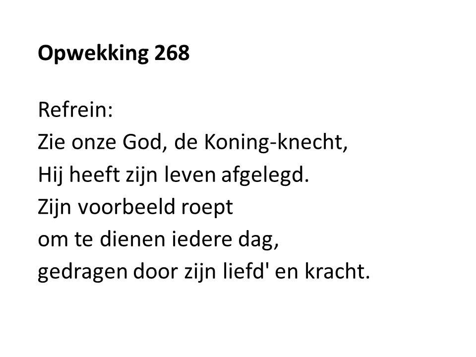 Opwekking 268 Refrein: Zie onze God, de Koning-knecht, Hij heeft zijn leven afgelegd. Zijn voorbeeld roept.