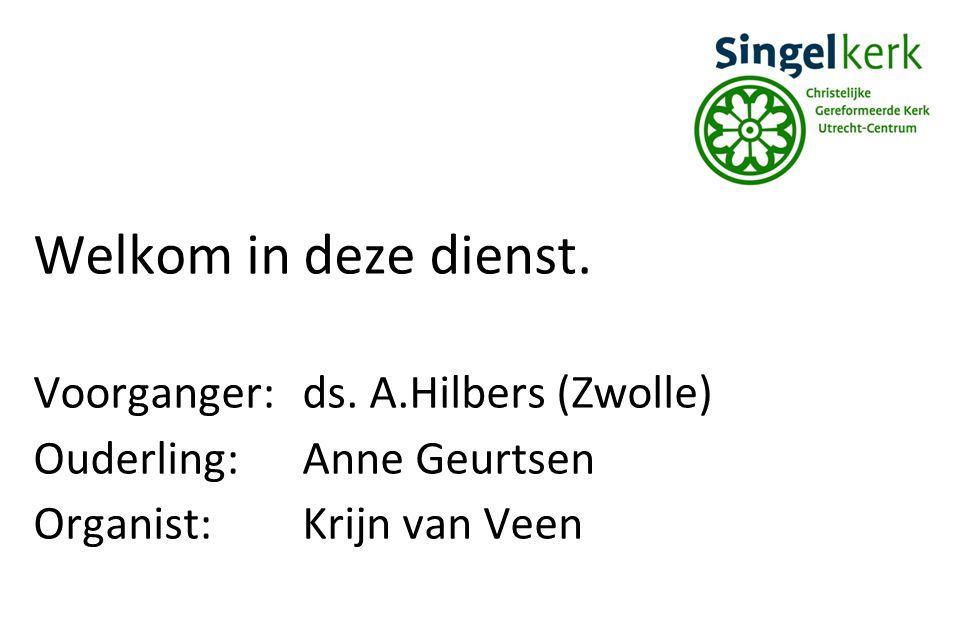 Welkom in deze dienst. Voorganger: ds. A.Hilbers (Zwolle)