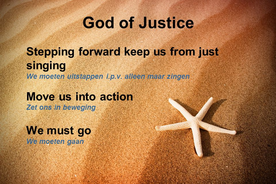 God of Justice Stepping forward keep us from just singing We moeten uitstappen i.p.v. alleen maar zingen Move us into action Zet ons in beweging.