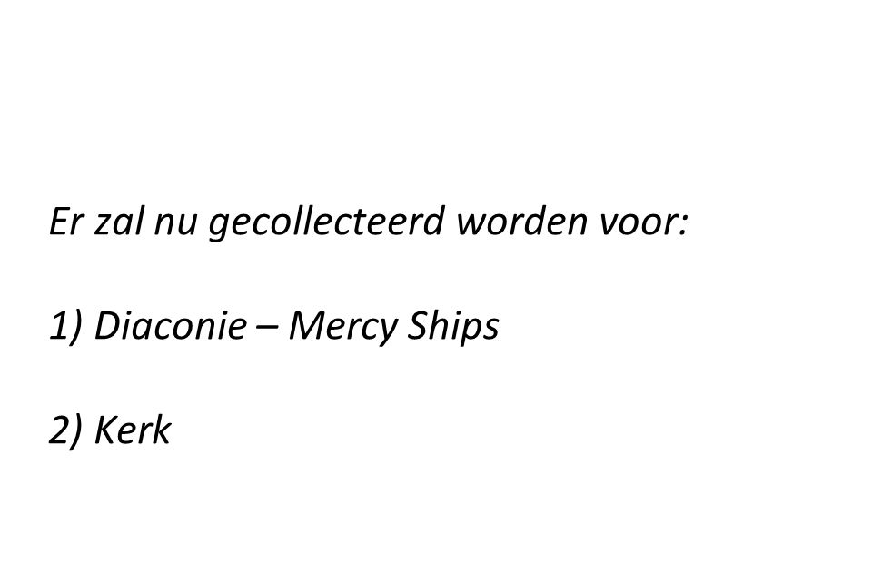 Er zal nu gecollecteerd worden voor: 1) Diaconie – Mercy Ships 2) Kerk