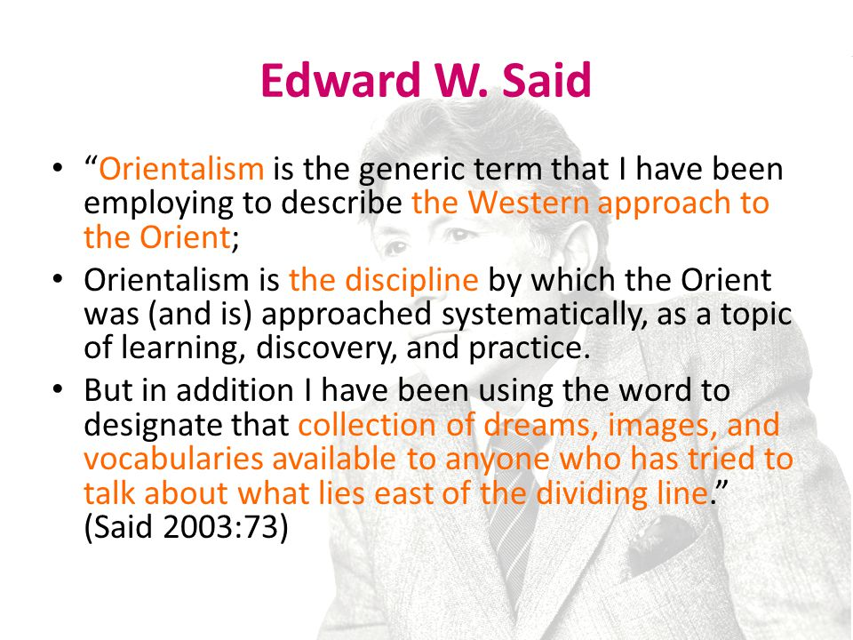 Edward W. Said Orientalism is the generic term that I have been employing to describe the Western approach to the Orient;