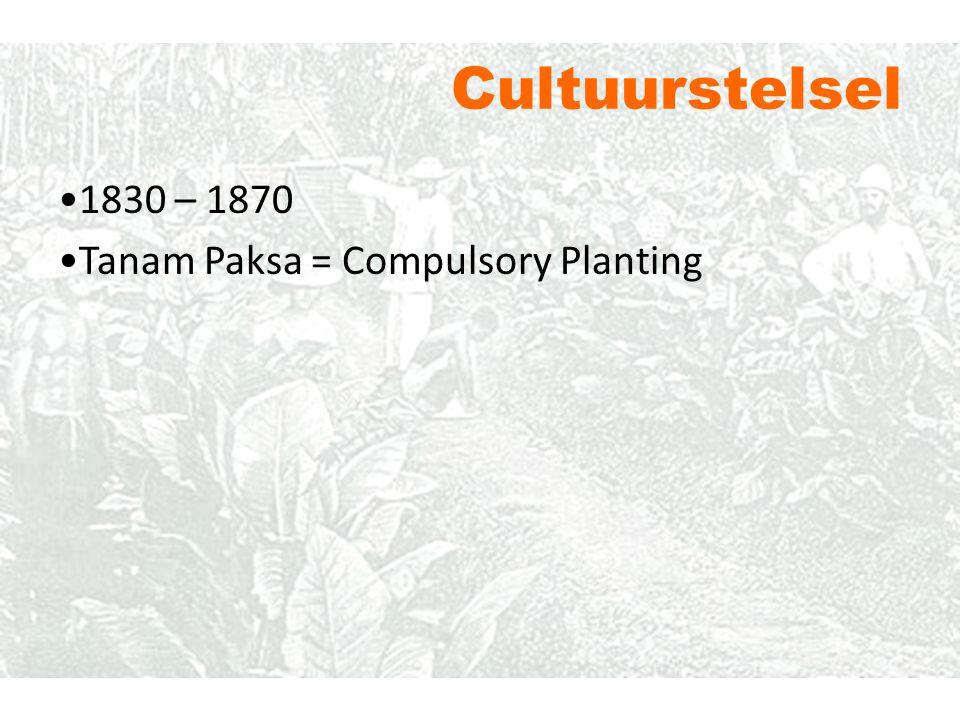 Cultuurstelsel 1830 – 1870 Tanam Paksa = Compulsory Planting