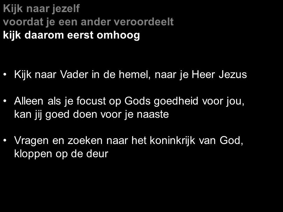 Kijk naar jezelf voordat je een ander veroordeelt. kijk daarom eerst omhoog. Kijk naar Vader in de hemel, naar je Heer Jezus.