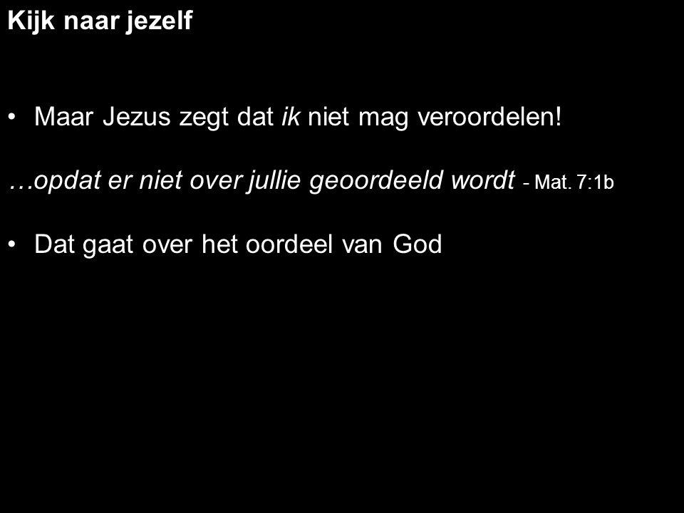 Kijk naar jezelf Maar Jezus zegt dat ik niet mag veroordelen! …opdat er niet over jullie geoordeeld wordt - Mat. 7:1b.