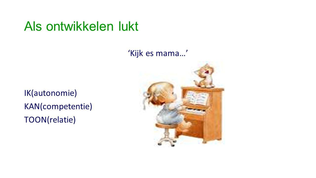 Als ontwikkelen lukt 'Kijk es mama…' IK(autonomie) KAN(competentie)