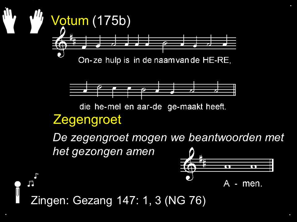 . . Votum (175b) Zegengroet. De zegengroet mogen we beantwoorden met het gezongen amen. Zingen: Gezang 147: 1, 3 (NG 76)