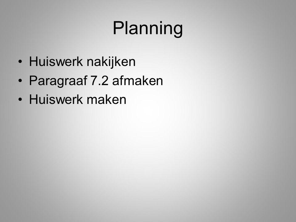 Planning Huiswerk nakijken Paragraaf 7.2 afmaken Huiswerk maken